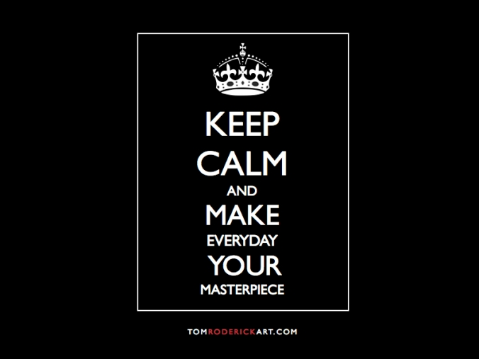 keep calm and make everyday your masterpiece tom roderick art